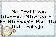 Se Movilizan Diversos Sindicatos En Michoacán Por <b>Día Del Trabajo</b>