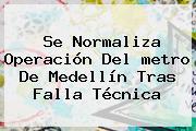 Se Normaliza Operación Del <b>metro De Medellín</b> Tras Falla Técnica