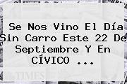 Se Nos Vino El <b>Día Sin Carro</b> Este <b>22 De Septiembre</b> Y En CÍVICO <b>...</b>