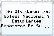 Se Olvidaron Los Goles: <b>Nacional</b> Y Estudiantes Empataron En Su ...
