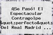 """¡Se Pasó! El Espectacular Contragolpe """"perfecto"""" Del <b>Real Madrid</b> ..."""