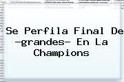 Se Perfila Final De ?grandes? En La <b>Champions</b>