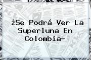¿Se Podrá Ver La <b>Superluna</b> En Colombia?