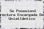 Se Posesionó <b>rectora</b> Encargada De Uniatlántico