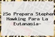 ¿Se Prepara <b>Stephen Hawking</b> Para La Eutanasia?