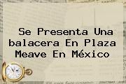 Se Presenta Una <b>balacera En Plaza Meave</b> En México