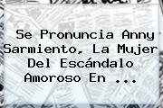 Se Pronuncia <b>Anny Sarmiento</b>, La Mujer Del Escándalo Amoroso En ...