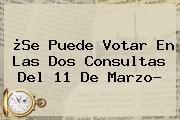 ¿<b>Se Puede Votar En Las Dos Consultas Del 11 De Marzo?</b>