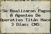 Se Realizaron Pagos A Agentes De Operativo <b>Titán</b> Hace 3 Días: CNS