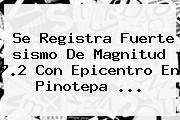 Se Registra Fuerte <b>sismo</b> De Magnitud 7.2 Con Epicentro En Pinotepa ...
