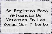 Se Registra Poco Afluencia De Votantes En Las Zonas Sur Y <b>Norte</b>