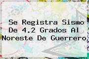 <b>Se Registra Sismo De 4.2 Grados Al Noreste De Guerrero</b>