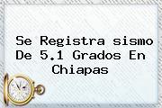 Se Registra <b>sismo</b> De 5.1 Grados En Chiapas