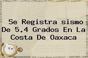 Se Registra <b>sismo</b> De 5.4 Grados En La Costa De Oaxaca