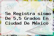 Se Registra <b>sismo</b> De 5.5 Grados En Ciudad De México