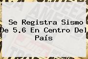 Se Registra Sismo De 5.6 En Centro Del País
