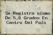 Se Registra <b>sismo</b> De 5.6 Grados En Centro Del País