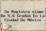 Se Registra <b>sismo</b> De 5.6 Grados En La Ciudad De México
