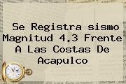 Se Registra <b>sismo</b> Magnitud 4.3 Frente A Las Costas De Acapulco