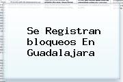 Se Registran <b>bloqueos En Guadalajara</b>