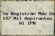 Se Registran Más De 107 Mil Aspirantes Al <b>IPN</b>