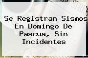 Se Registran Sismos En <b>Domingo De Pascua</b>, Sin Incidentes