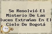 Se Resolvió El Misterio De Las <b>luces Extrañas</b> En El Cielo De <b>Bogotá</b>