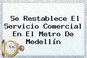 Se Restablece El Servicio Comercial En El <b>Metro De Medellín</b>