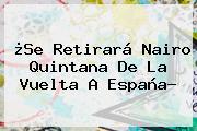 ¿Se Retirará <b>Nairo Quintana</b> De La Vuelta A España?
