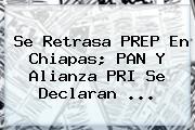 Se Retrasa <b>PREP</b> En <b>Chiapas</b>; PAN Y Alianza PRI Se Declaran <b>...</b>