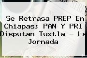 Se Retrasa <b>PREP</b> En <b>Chiapas</b>; PAN Y PRI Disputan Tuxtla - La Jornada