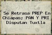 Se Retrasa <b>PREP</b> En <b>Chiapas</b>; PAN Y PRI Disputan Tuxtla