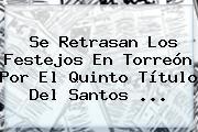 Se Retrasan Los Festejos En Torreón Por El Quinto Título Del <b>Santos</b> <b>...</b>