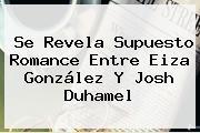 Se Revela Supuesto Romance Entre Eiza González Y <b>Josh Duhamel</b>