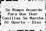 Se Rompe Acuerdo Para Que <b>Iker Casillas</b> Se Marche Al Oporto - Diez