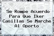 Se Rompe Acuerdo Para Que <b>Iker Casillas</b> Se Marche Al Oporto