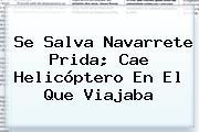 Se Salva <b>Navarrete Prida</b>; Cae Helicóptero En El Que Viajaba