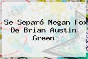Se Separó <b>Megan Fox</b> De Brian Austin Green