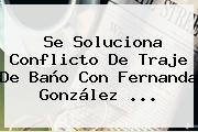 Se Soluciona Conflicto De Traje De Baño Con <b>Fernanda González</b> <b>...</b>
