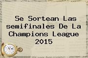 Se Sortean Las <b>semifinales</b> De La <b>Champions</b> League <b>2015</b>