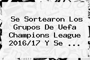 Se Sortearon Los Grupos De <b>Uefa Champions League 2016</b>/17 Y Se ...