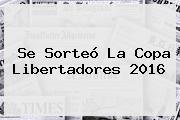 Se Sorteó La <b>Copa Libertadores 2016</b>