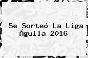 Se Sorteó La <b>Liga Águila</b> 2016