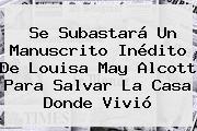 Se Subastará Un Manuscrito Inédito De <b>Louisa May Alcott</b> Para Salvar La Casa Donde Vivió