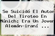 Se Suicidó El Autor Del Tiroteo En <b>Múnich</b>: Era Un Joven Alemán-iraní ...