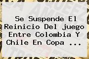 Se Suspende El Reinicio Del <b>juego</b> Entre <b>Colombia</b> Y Chile En Copa ...