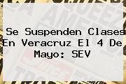 Se Suspenden Clases En Veracruz El 4 De Mayo: <b>SEV</b>