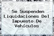 Se Suspenden Liquidaciones Del Impuesto De Vehículos