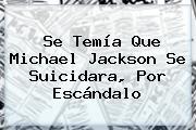 Se Temía Que <b>Michael Jackson</b> Se Suicidara, Por Escándalo