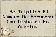 Se Triplicó El Número De Personas Con Diabetes En América